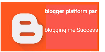 Blogger platform par Blogging me success ho sakate hai kya nahi