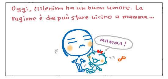 Oggi, Milenina ha un buon umore. La ragione è che può stare vicino a mamma...