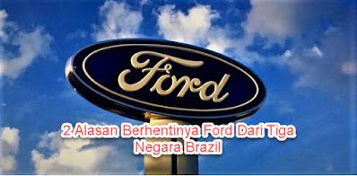 2 Alasan Berhentinya Ford Dari Tiga Negara Brazil