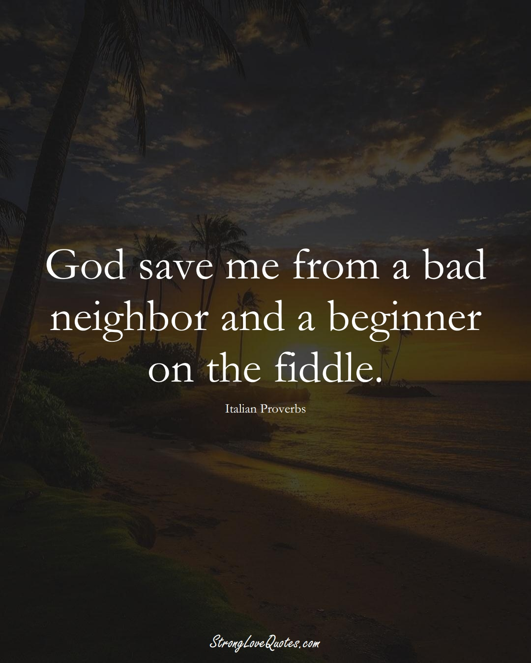 God save me from a bad neighbor and a beginner on the fiddle. (Italian Sayings);  #EuropeanSayings