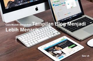 Cara Mudah Mengubah Tampilan Blog Menjadi Lebih Menarik