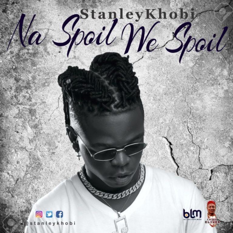 "Stanley Khobi – ""Na Spoil We Spoil"" #Arewapublisize"