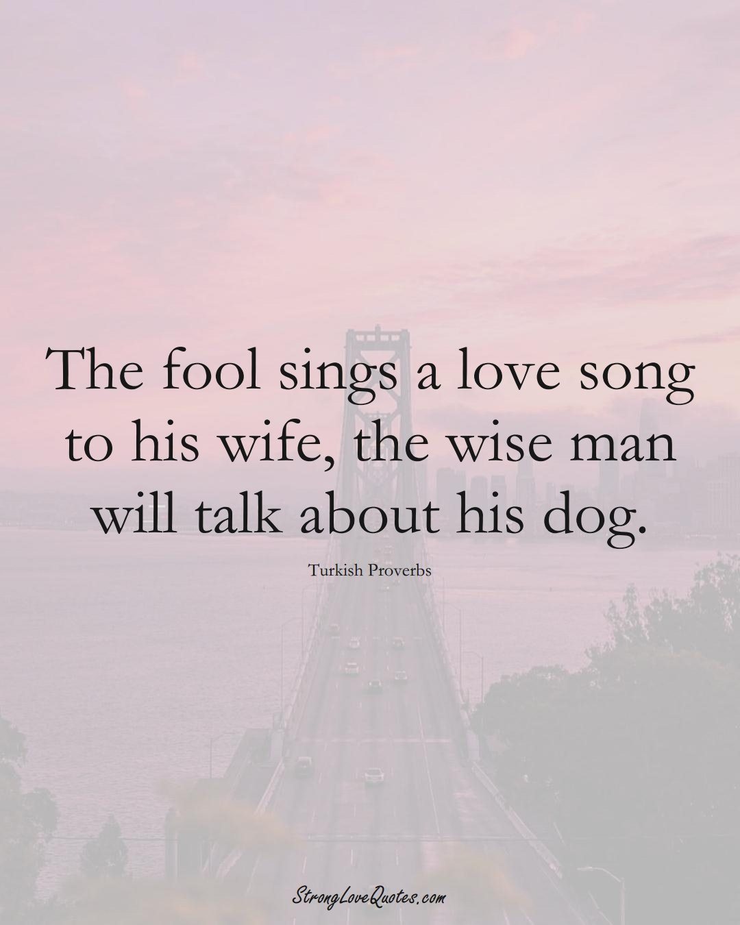 The fool sings a love song to his wife, the wise man will talk about his dog. (Turkish Sayings);  #MiddleEasternSayings
