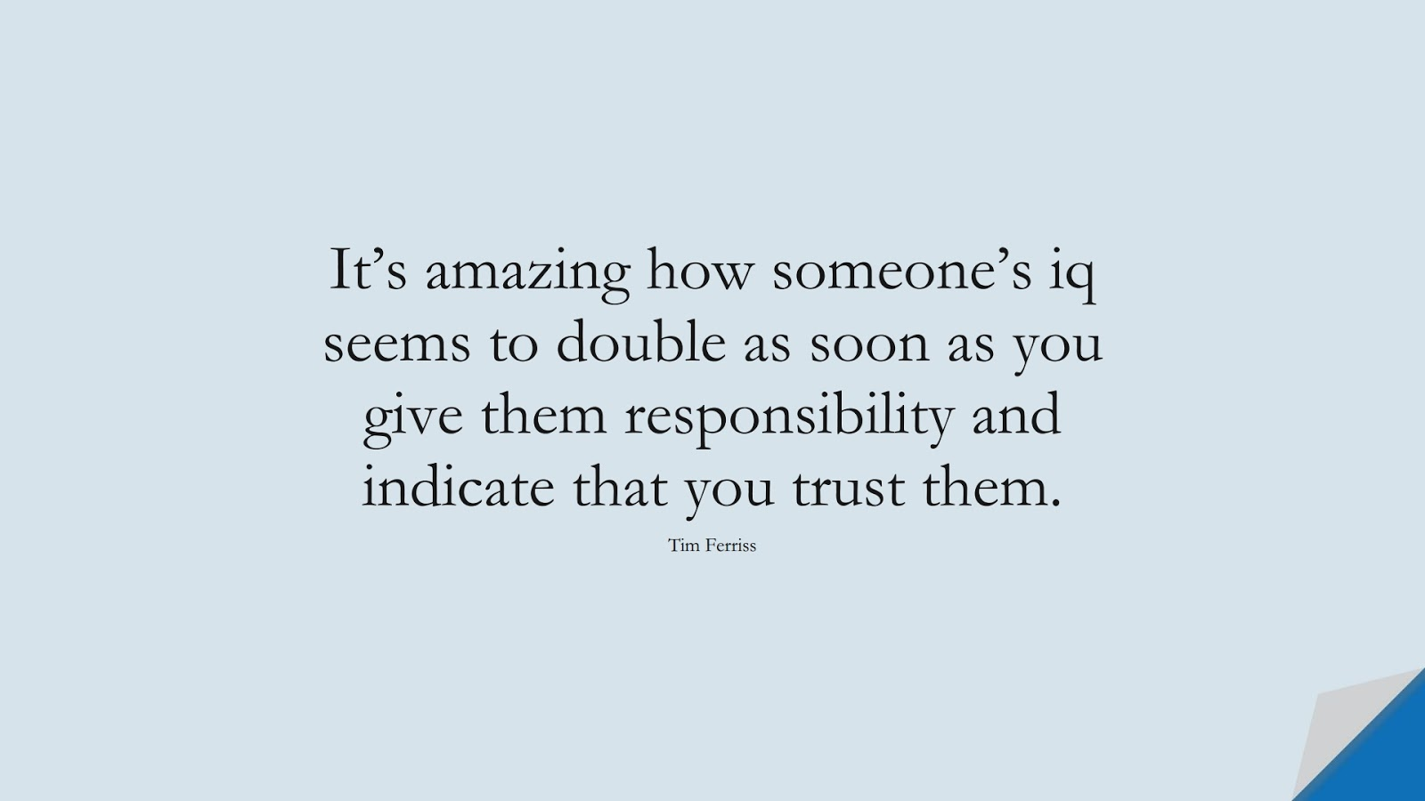 It's amazing how someone's iq seems to double as soon as you give them responsibility and indicate that you trust them. (Tim Ferriss);  #TimFerrissQuotes