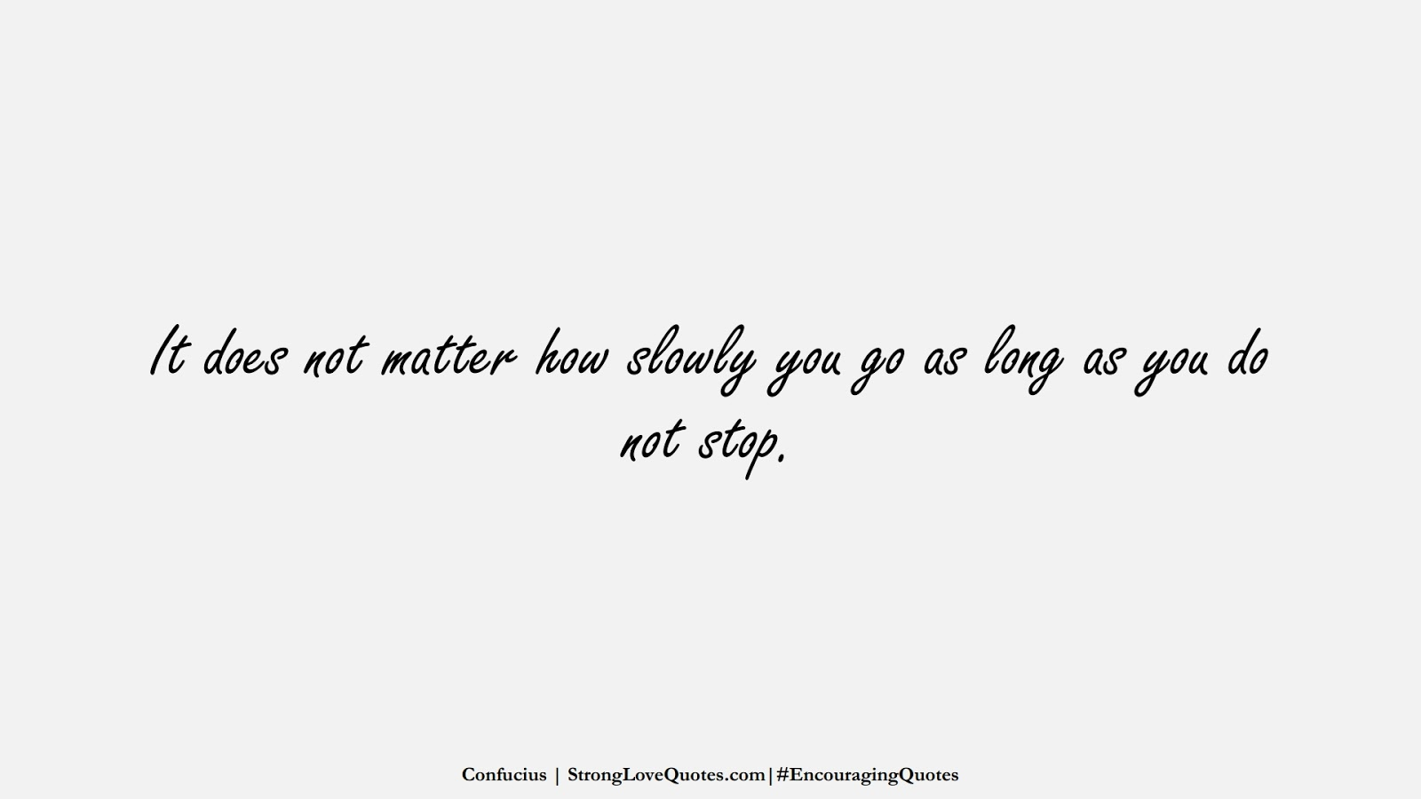 It does not matter how slowly you go as long as you do not stop. (Confucius);  #EncouragingQuotes