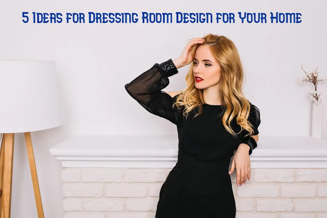 5 Ideas for Dressing Room Design for Your Home