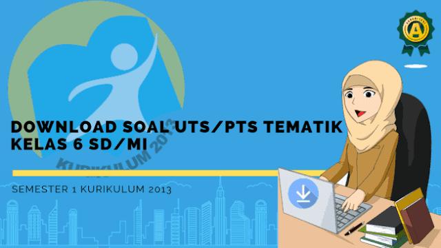 Download Soal UTS/PTS Tematik Kelas 6 SD/MI Semester 1 Kurikulum 2013
