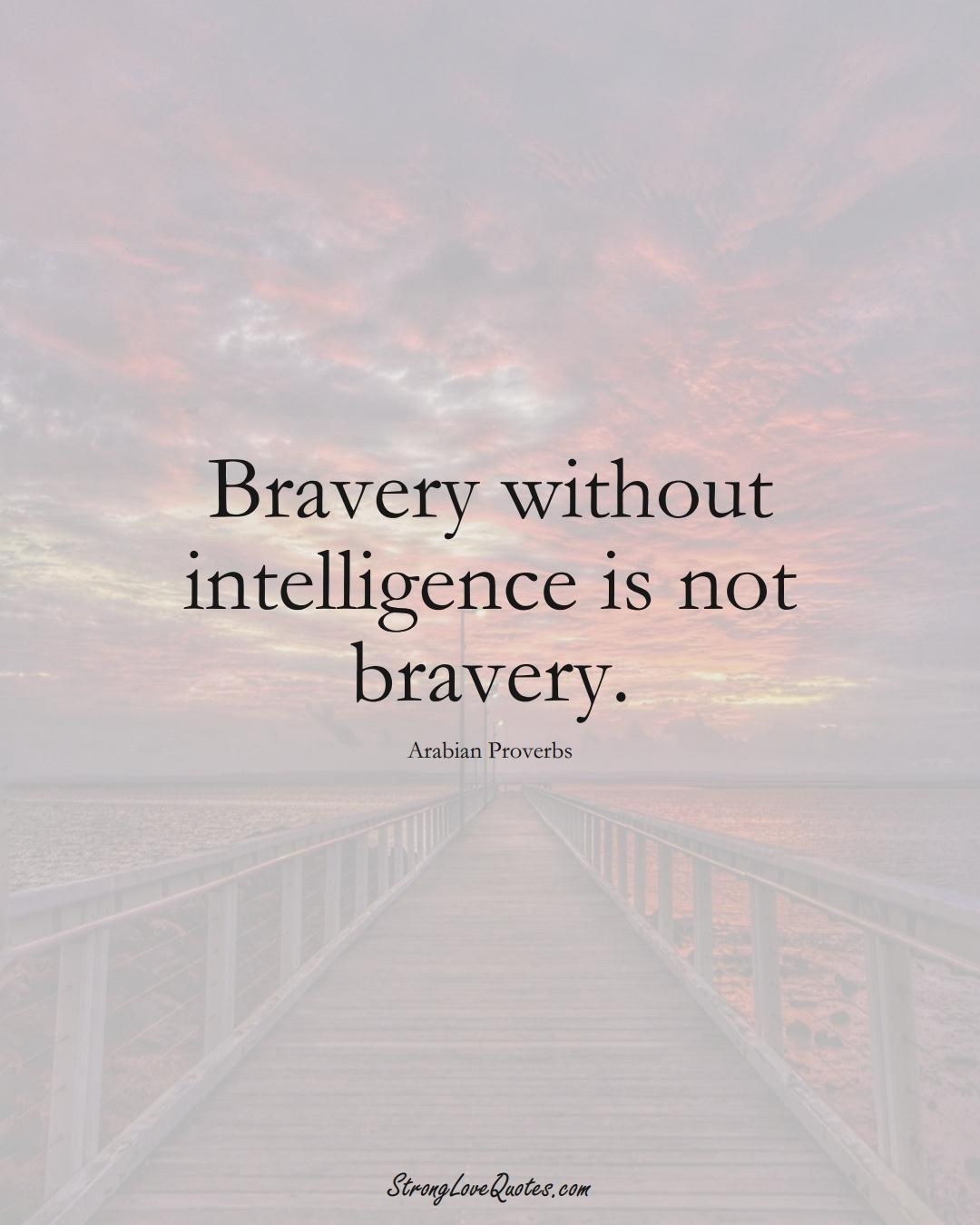 Bravery without intelligence is not bravery. (Arabian Sayings);  #aVarietyofCulturesSayings