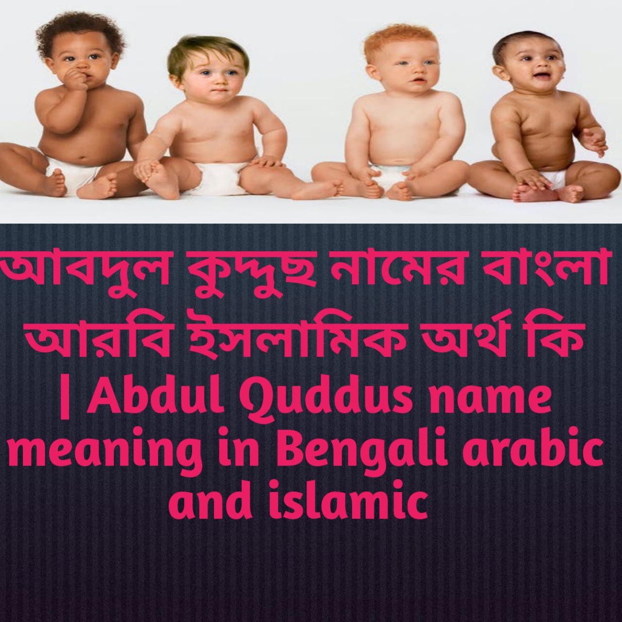 আবদুল কুদ্দুছ নামের অর্থ কি, আবদুল কুদ্দুছ নামের বাংলা অর্থ কি, আবদুল কুদ্দুছ নামের ইসলামিক অর্থ কি, Abdul Quddus name meaning in Bengali, আবদুল কুদ্দুছ কি ইসলামিক নাম,