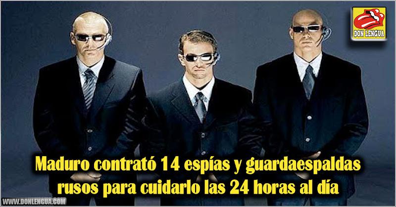 Maduro contrató 14 espías y guardaespaldas rusos para cuidarlo 24 horas al día