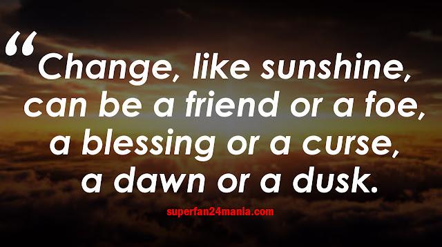 Change, like sunshine, can be a friend or a foe, a blessing or a curse, a dawn or a dusk.