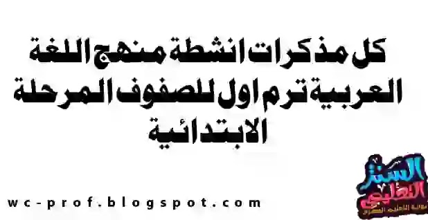 كل مذكرات انشطة منهج اللغة العربية ترم اول للصفوف المرحلة الابتدائية 2021 للاستاذة امنية وجدى