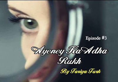 Ayeney Ka Adha Rukh by Fariya Turk Episode 3