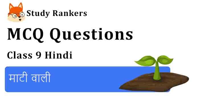 MCQ Questions for Class 9 Hindi Chapter 4 माटी वाली कृतिका