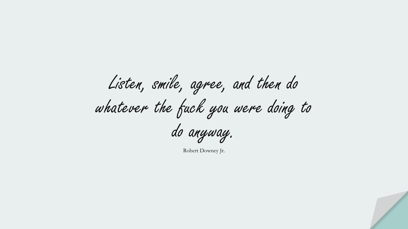 Listen, smile, agree, and then do whatever the fuck you were doing to do anyway. (Robert Downey Jr.);  #InspirationalQuotes