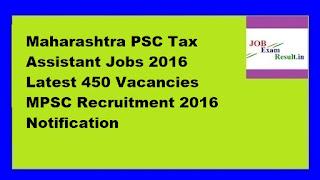 Maharashtra PSC Tax Assistant Jobs 2016 Latest 450 Vacancies MPSC Recruitment 2016 Notification