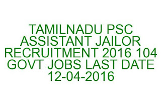 TAMILNADU PSC ASSISTANT JAILOR RECRUITMENT 2016 104 GOVT JOBS LAST DATE 12-04-2016