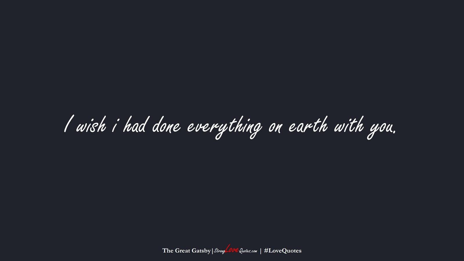I wish i had done everything on earth with you. (The Great Gatsby);  #LoveQuotes