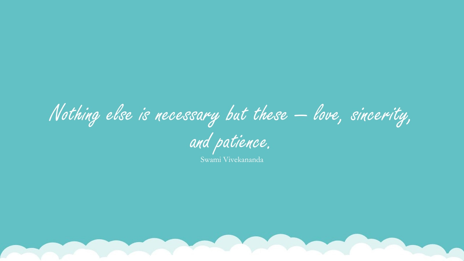 Nothing else is necessary but these — love, sincerity, and patience. (Swami Vivekananda);  #PerseveranceQuotes