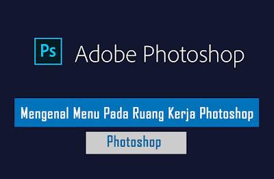Mengenal Semua Menu Pada Ruang Kerja Photoshop