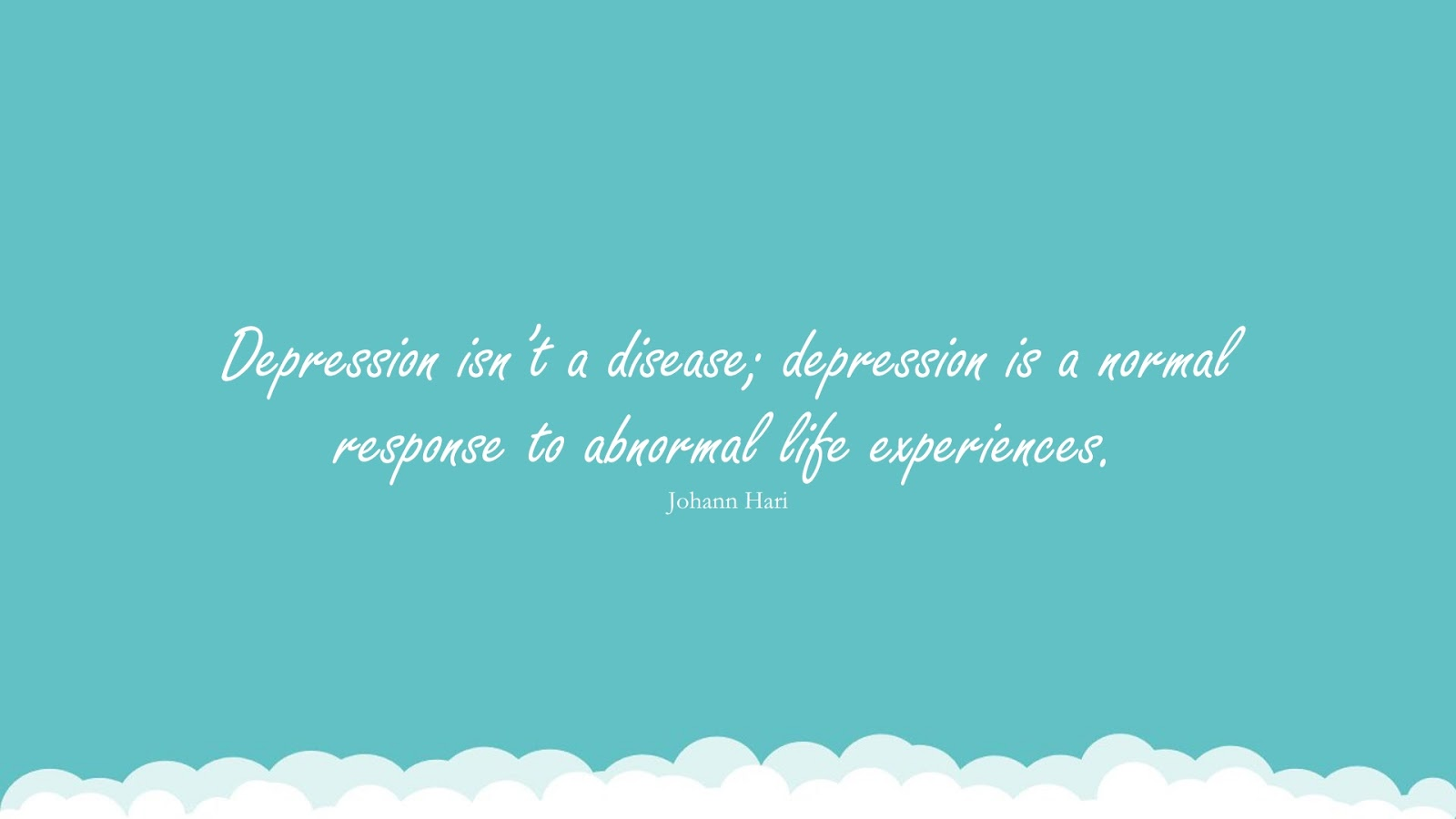 Depression isn't a disease; depression is a normal response to abnormal life experiences. (Johann Hari);  #DepressionQuotes