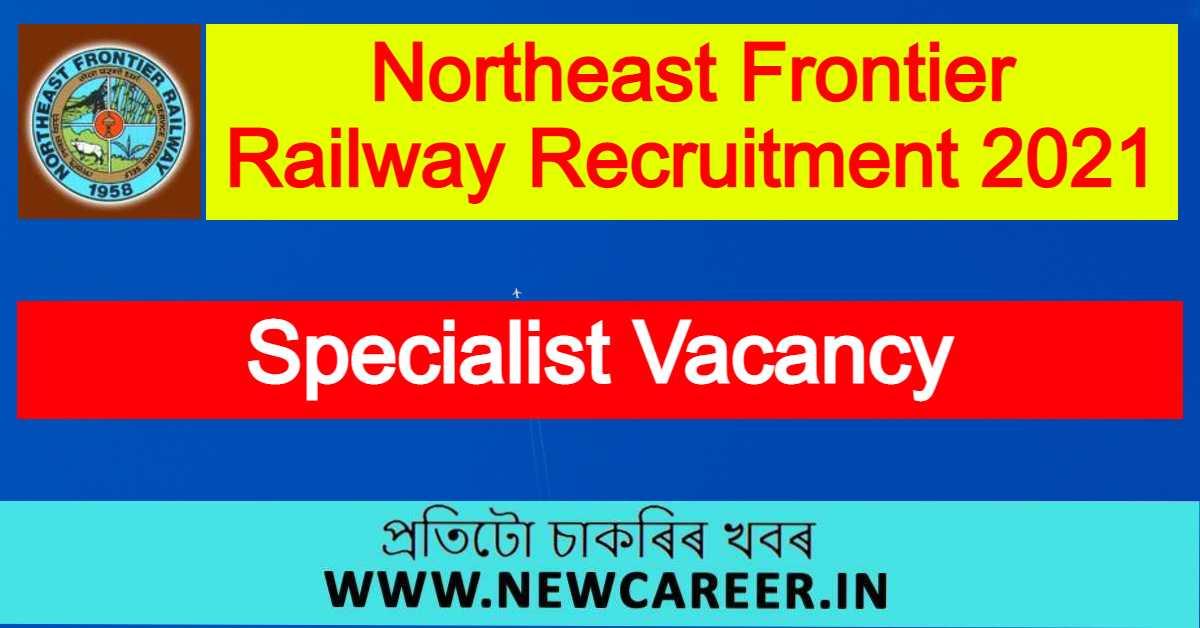 Northeast Frontier Railway Recruitment 2021 : Apply For Specialist Vacancy