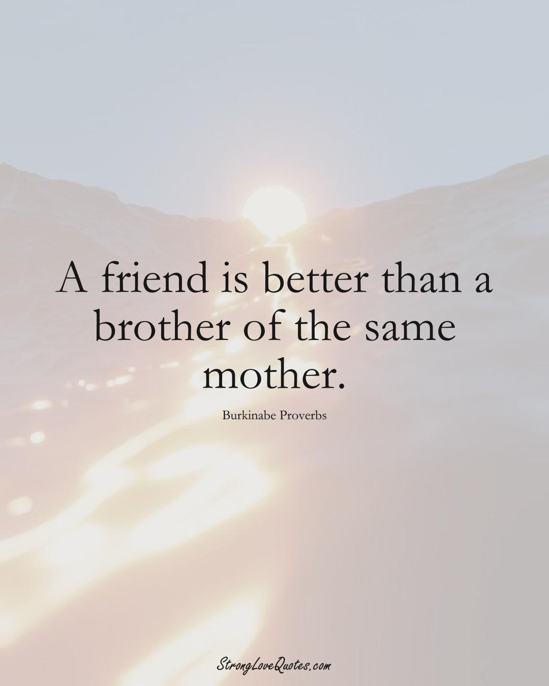 A friend is better than a brother of the same mother. (Burkinabe Sayings);  #AfricanSayings