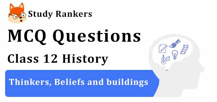 MCQ Questions for Class 12 History: Ch 4 Thinkers, Beliefs and buildings