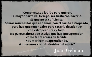 """""""""""Como ves, soy jodido para querer. La mayor parte del tiempo, me basta con hacerlo. Sé que no es suficiente. Somos muchos los que andamos con el cariño estropeado, pero hay que tener valor para sacarlo de adentro con estropeaduras y todo. Me parece ahora que es algo que hay que aprender, como tantas cosas en la vida. Nos moriremos aprendiendo, si queremos vivir distraídos del morir"""" Juan Gelman"""