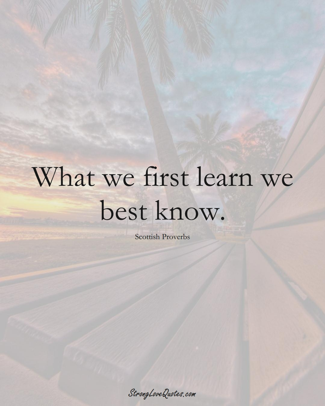 What we first learn we best know. (Scottish Sayings);  #EuropeanSayings