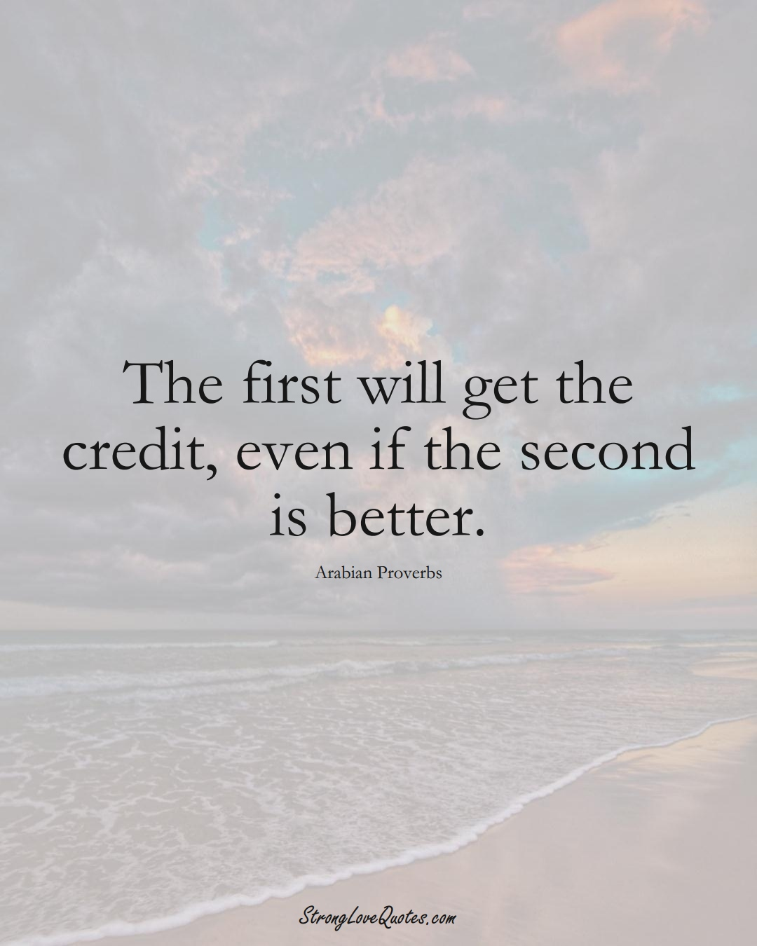 The first will get the credit, even if the second is better. (Arabian Sayings);  #aVarietyofCulturesSayings
