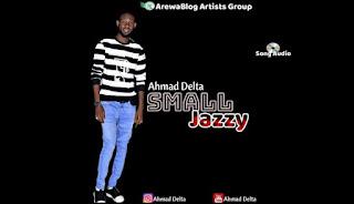 MUSIC : Sabuwar Wakar Ahmad Delta : Small Jezzy : Mp3 Download