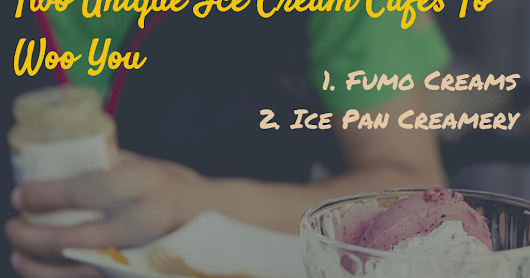 Two Unique Ice Cream Cafes To Woo You
