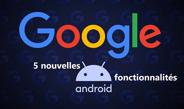 Google annonce 5 fonctionnalités importantes du système Android
