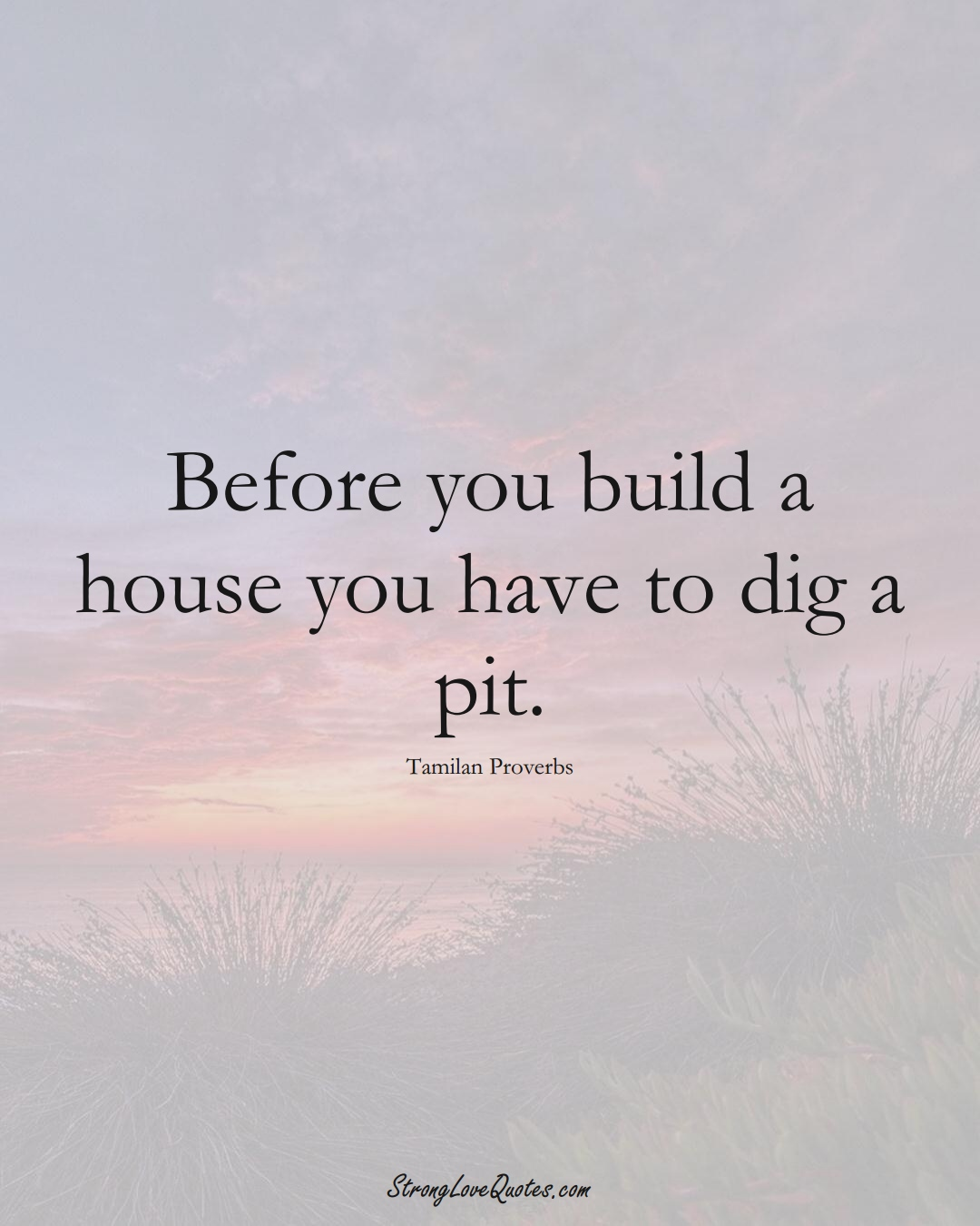 Before you build a house you have to dig a pit. (Tamilan Sayings);  #aVarietyofCulturesSayings