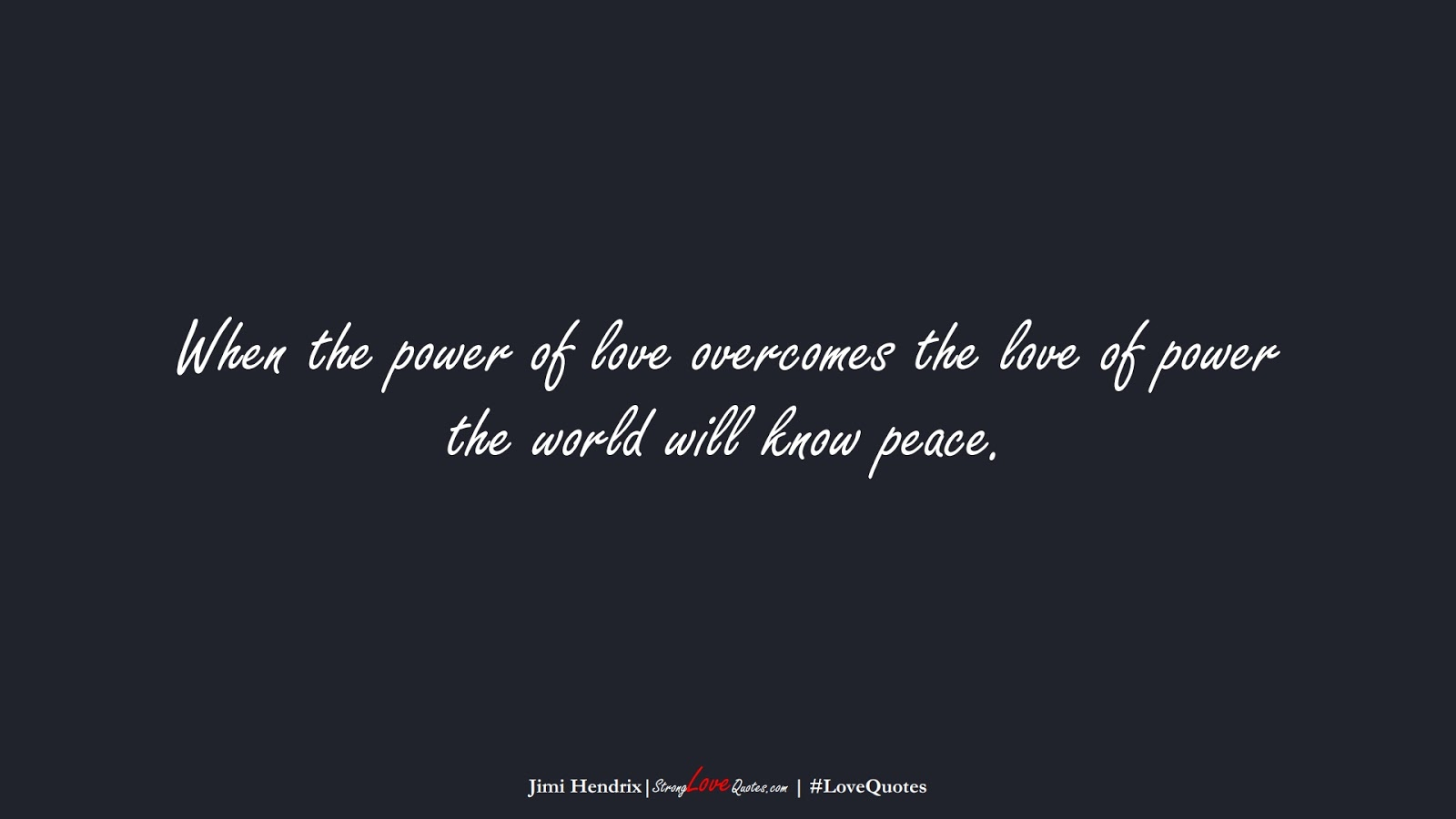 When the power of love overcomes the love of power the world will know peace. (Jimi Hendrix);  #LoveQuotes