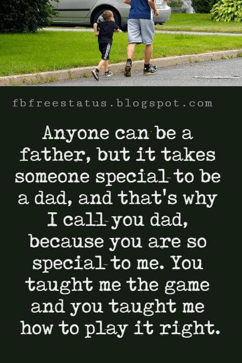 """Inspirational Fathers Day Quotes, Anyone can be a father, but it takes someone special to be a dad, and that's why I call you dad, because you are so special to me. You taught me the game and you taught me how to play it right."""" - Wade Boggs"""