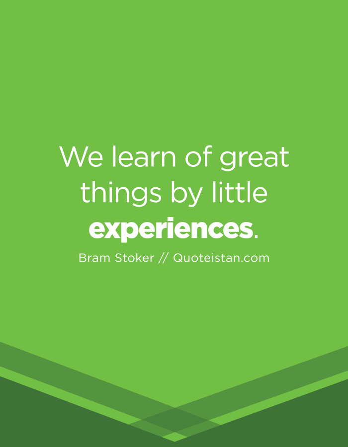 We learn of great things by little experiences.