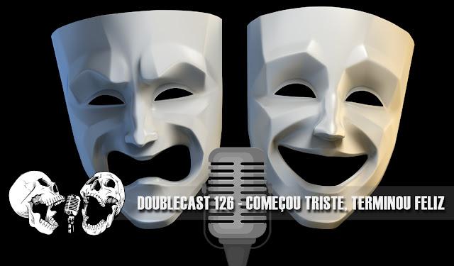 Doublecast 126 - Começou triste, terminou feliz