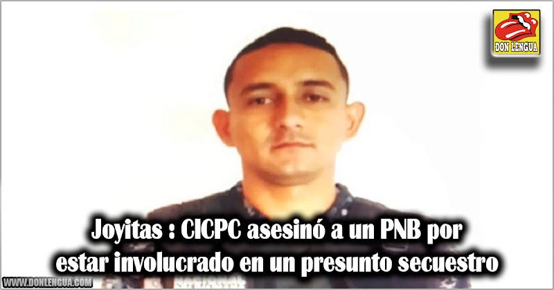Joyitas : CICPC asesinó a un PNB por estar involucrado en un presunto secuestro
