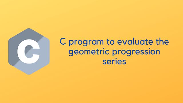 C program to evaluate the geometric progression series