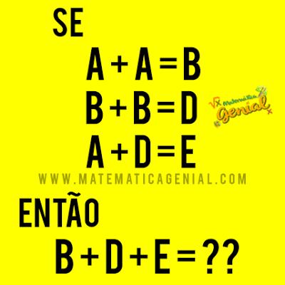 Desafio: Se A+A=B, B+B=D,A+D=E, então: B+D+E = ?