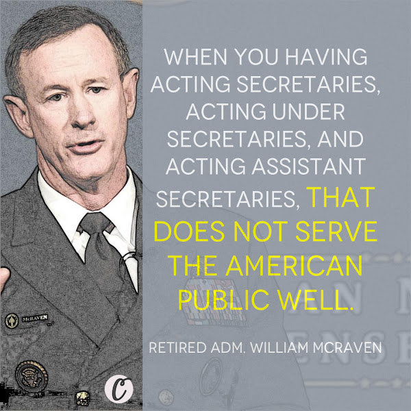 When you having acting secretaries, acting under secretaries, and acting assistant secretaries, that does not serve the American public well. — Retired Adm. William McRaven, a former Navy SEAL who previously led US Special Operations Command