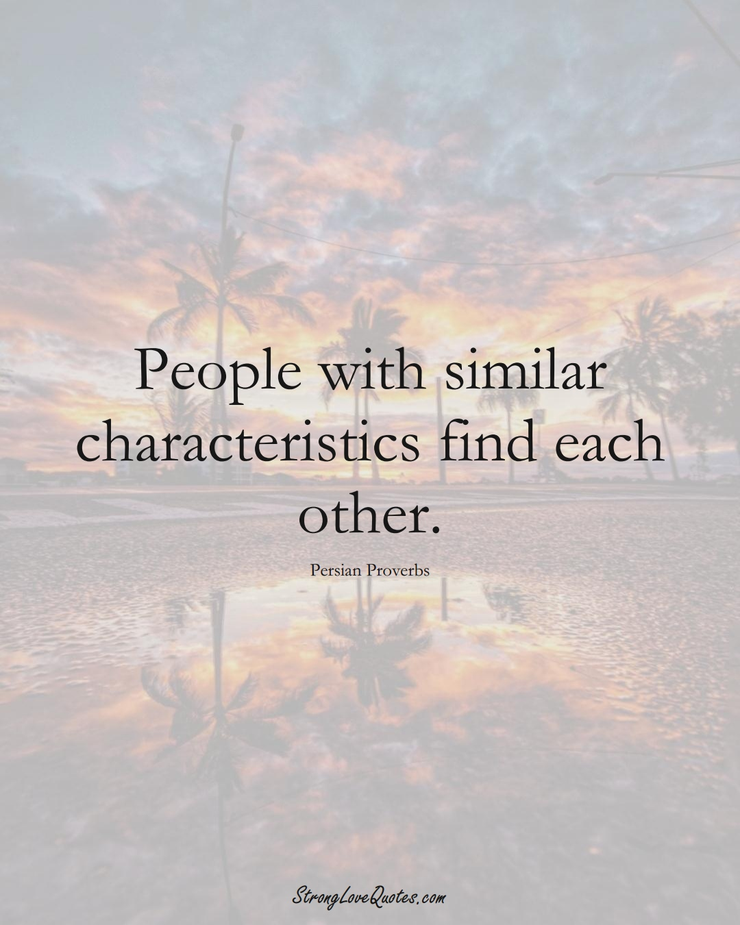 People with similar characteristics find each other. (Persian Sayings);  #aVarietyofCulturesSayings