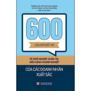 600 Câu Nói Bất Hủ Về Khởi Nghiệp, Quản Trị, Điều Hành Doanh Nghiệp Của Các Doanh Nhân Xuất Sắc ebook PDF EPUB AWZ3 PRC MOBI