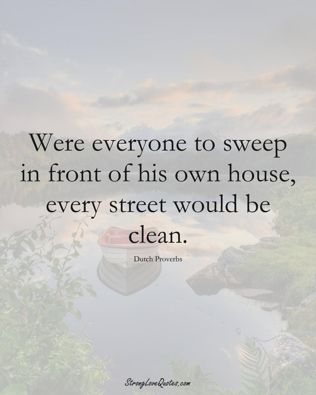 Were everyone to sweep in front of his own house, every street would be clean. (Dutch Sayings);  #EuropeanSayings