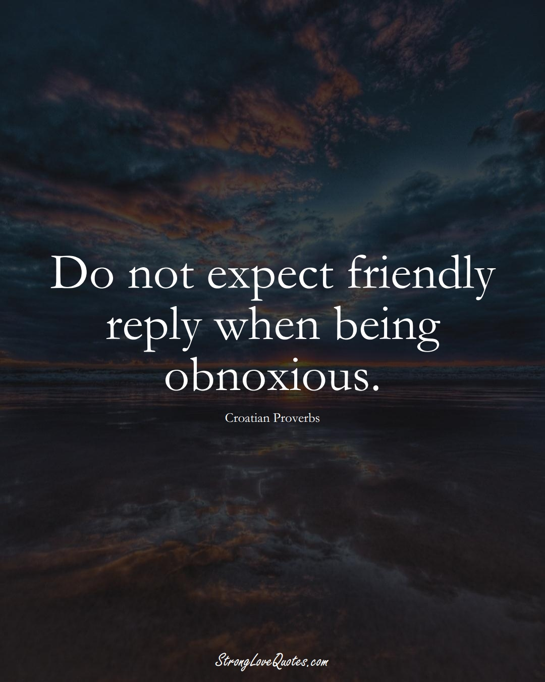 Do not expect friendly reply when being obnoxious. (Croatian Sayings);  #EuropeanSayings