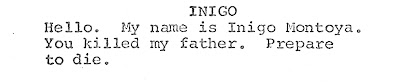 "Close up of line from screenplay ""Hello. My name is Inigo Montoyaa. You killed my father. Prepare to die."""