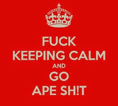 Fuck Keeping calm and go ape shit