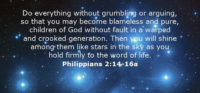 Do everything without grumbling or arguing, so that you may become blameless and pure, children of God without fault in a warped and crooked generation. Then you will shine among them like stars in the sky as you hold firmly to the word of life.